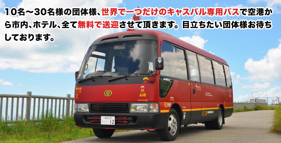 10名〜30名様の団体様、世界で一つだけのキャスバル専用バスで空港から市内、ホテル、全て無料で送迎させて頂きます。目立ちたい団体様お待ちしております。